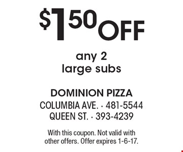 $1.50 off any 2 large subs. With this coupon. Not valid with other offers. Offer expires 1-6-17.