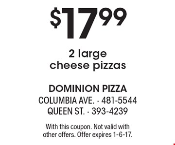 $17.99 2 large cheese pizzas. With this coupon. Not valid with other offers. Offer expires 1-6-17.