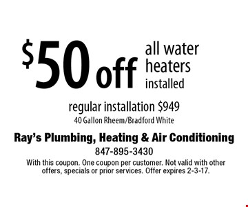 $50 off all water heaters installed regular installation $949. 40 Gallon Rheem/Bradford White. With this coupon. One coupon per customer. Not valid with other offers, specials or prior services. Offer expires 2-3-17.