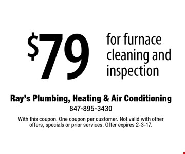 $79 for furnace cleaning and inspection. With this coupon. One coupon per customer. Not valid with other offers, specials or prior services. Offer expires 2-3-17.