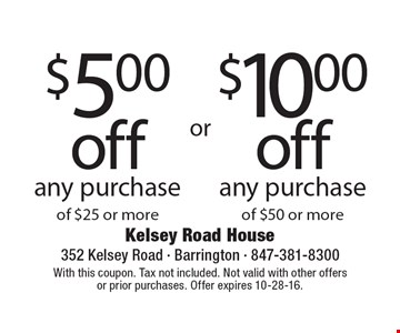 $5.00 off any purchase of $25 or more. $10.00 off any purchase of $50 or more. With this coupon. Tax not included. Not valid with other offers or prior purchases. Offer expires 10-28-16.