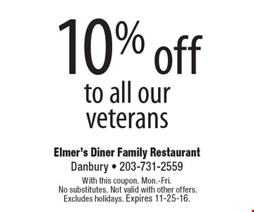 10% off to all our veterans. With this coupon. Mon.-Fri. No substitutes. Not valid with other offers. Excludes holidays. Expires 11-25-16.