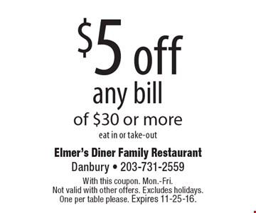 $5 off any bill of $30 or more eat in or take-out. With this coupon. Mon.-Fri. Not valid with other offers. Excludes holidays. One per table please. Expires 11-25-16.