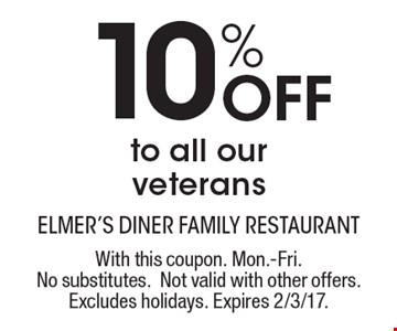 10% Off to all our veterans. With this coupon. Mon.-Fri. No substitutes. Not valid with other offers. Excludes holidays. Expires 2/3/17.