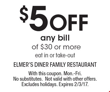 $5 Off any bill of $30 or more. Eat in or take-out. With this coupon. Mon.-Fri. No substitutes. Not valid with other offers. Excludes holidays. Expires 2/3/17.