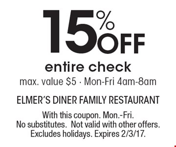 15% Off entire check. Max. value $5 - Mon.-Fri. 4am-8am. With this coupon. Mon.-Fri. No substitutes. Not valid with other offers. Excludes holidays. Expires 2/3/17.