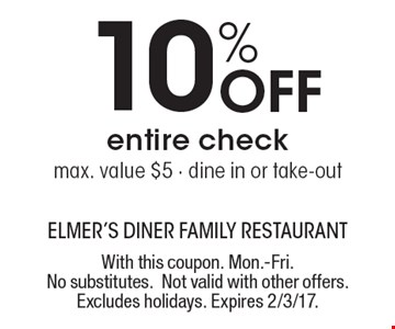 10% Off entire check. Max. value $5 - dine in or take-out. With this coupon. Mon.-Fri. No substitutes. Not valid with other offers. Excludes holidays. Expires 2/3/17.