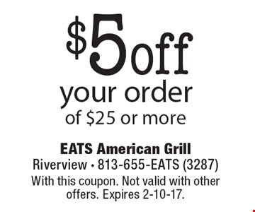 $5 off your order of $25 or more. With this coupon. Not valid with other offers. Expires 2-10-17.