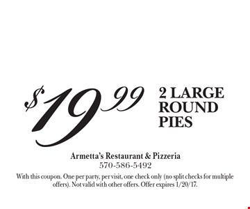 $19.99 2 LARGE ROUND PIES. With this coupon. One per party, per visit, one check only (no split checks for multiple offers). Not valid with other offers. Offer expires 1/20/17.
