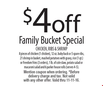 $4 off Family Bucket Special Chicken, Ribs & Shrimp 8 pieces of chicken (1 chicken), 12 oz. baby back or 5 spare ribs, 21 shrimp in basket, mashed potatoes with gravy, rice (1 qt.)or freedom fries (3 orders), 1 lb. of cole slaw, potato salad or macaroni salad and 6 parker house rolls (serves 4-5).. Mention coupon when ordering. *Before delivery charge and tax. Not validwith any other offer. Valid thru 11-11-16.