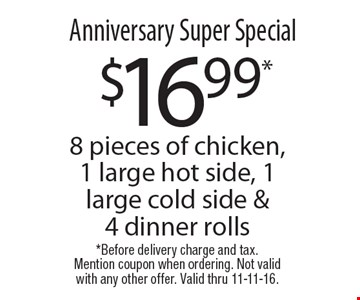 Anniversary Super Special $16.99* 8 pieces of chicken, 1 large hot side, 1 large cold side & 4 dinner rolls. *Before delivery charge and tax.Mention coupon when ordering. Not valid with any other offer. Valid thru 11-11-16.
