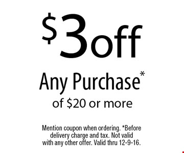 $3 off Any Purchase* of $20 or more. Mention coupon when ordering. *Before delivery charge and tax. Not validwith any other offer. Valid thru 12-9-16.