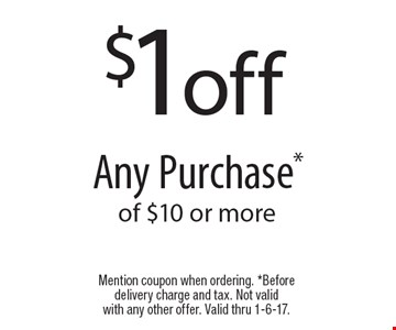 $1 off any purchase of $10 or more. Mention coupon when ordering. Before delivery charge and tax. Not valid with any other offer. Valid thru 1-6-17.