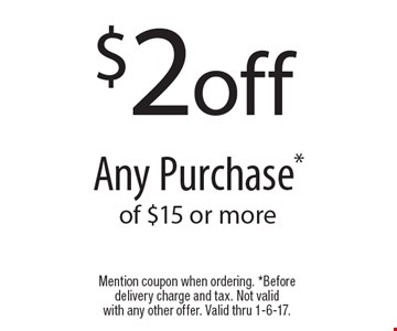 $2 off any purchase of $15 or more. Mention coupon when ordering. Before delivery charge and tax. Not valid with any other offer. Valid thru 1-6-17.