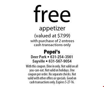 free appetizer (valued at $7.99) with purchase of 2 entrees. cash transactions only. With this coupon. Dine in only. Not valid on all you-can-eat. Not valid on holidays. One coupon per order. No separate checks. Not valid with other offers or specials. Good on cash transactions only. Expires 5-27-16.