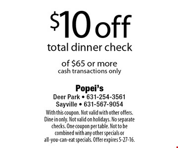 $10 off total dinner check of $65 or more. cash transactions only. With this coupon. Not valid with other offers. Dine in only. Not valid on holidays. No separate checks. One coupon per table. Not to be combined with any other specials or all-you-can-eat specials. Offer expires 5-27-16.
