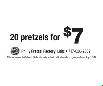 20 pretzels for $7. With this coupon. Valid at our Lititz location only. Not valid with other offers or prior purchases. Exp. 1/6/17.