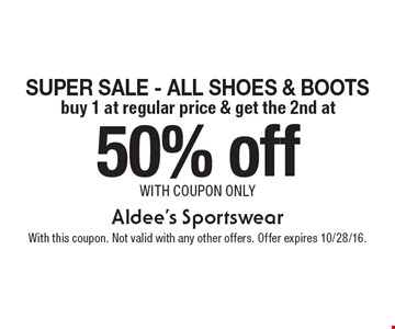 50% off Super Sale - All Shoes & Boots buy 1 at regular price & get the 2nd at. with coupon only. With this coupon. Not valid with any other offers. Offer expires 10/28/16.