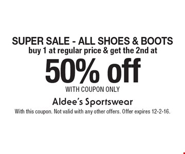 50% off Super Sale - All Shoes & Boots buy 1 at regular price & get the 2nd at. with coupon only. With this coupon. Not valid with any other offers. Offer expires 12-2-16.
