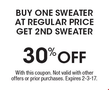 30%OFF buy one sweater at regular priceget 2nd sweater. With this coupon. Not valid with other offers or prior purchases. Expires 2-3-17.