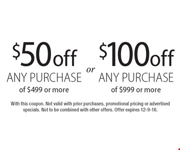 $100 off any purchase of $999 or more OR $50 off any purchase of $499 or more. With this coupon. Not valid with prior purchases, promotional pricing or advertised specials. Not to be combined with other offers. Offer expires 12-9-16.