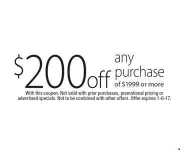 $200 off any purchase of $1999 or more. With this coupon. Not valid with prior purchases, promotional pricing or advertised specials. Not to be combined with other offers. Offer expires 1-6-17.
