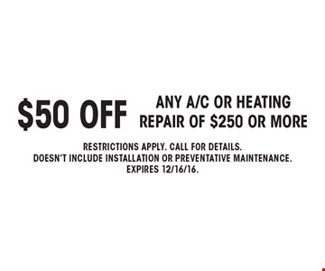 $50 off any a/c or heating repair of $250 or more. Restrictions apply. call for details. Doesn't include installation or preventative maintenance. Expires 12/16/16.