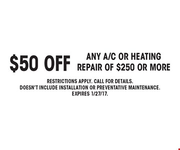 $50 off any a/c or heatingrepair of $250 or more. Restrictions apply. call for details.doesn't include installation or preventative maintenance.expires 1/27/17.