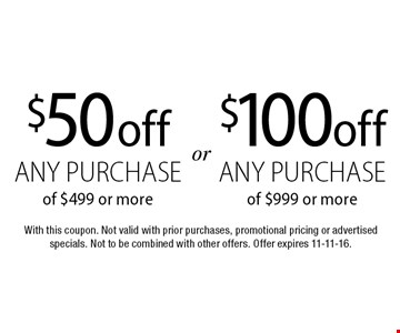 $100 off any purchase of $999 or more. $50 off any purchase of $499 or more. With this coupon. Not valid with prior purchases, promotional pricing or advertised specials. Not to be combined with other offers. Offer expires 11-11-16.