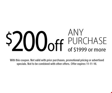$200 off any purchase of $1999 or more. With this coupon. Not valid with prior purchases, promotional pricing or advertised specials. Not to be combined with other offers. Offer expires 11-11-16.