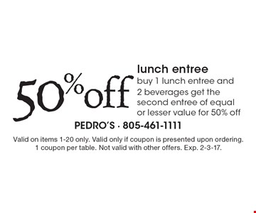 50% off lunch entree. Buy 1 lunch entree and 2 beverages get the second entree of equal or lesser value for 50% off. Valid on items 1-20 only. Valid only if coupon is presented upon ordering. 1 coupon per table. Not valid with other offers. Exp. 2-3-17.