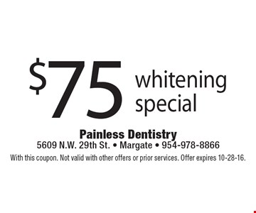 $75 whitening special. With this coupon. Not valid with other offers or prior services. Offer expires 10-28-16.