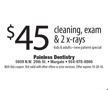 $45 cleaning, exam & 2 x-rays. Kids & adults - new patient special. With this coupon. Not valid with other offers or prior services. Offer expires 10-28-16.