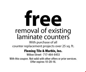 free removal of existing laminate counters With purchase of all counter replacement projects over 25 sq. ft.. With this coupon. Not valid with other offers or prior services. Offer expires 10-28-16.