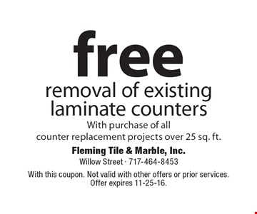 free removal of existing laminate counters With purchase of all counter replacement projects over 25 sq. ft. With this coupon. Not valid with other offers or prior services. Offer expires 11-25-16.