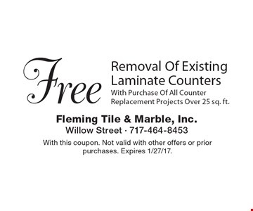Free Removal Of Existing Laminate Counters With Purchase Of All Counter Replacement Projects Over 25 sq. ft. With this coupon. Not valid with other offers or prior purchases. Expires 1/27/17.