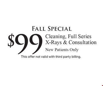 Fall Special $99 Cleaning, Full Series X-Rays & Consultation. New Patients Only. This offer not valid with third party billing.