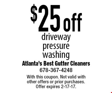 $25 off driveway pressure washing. With this coupon. Not valid with other offers or prior purchases. Offer expires 2-17-17.