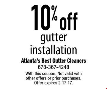 10% off gutter installation. With this coupon. Not valid with other offers or prior purchases. Offer expires 2-17-17.