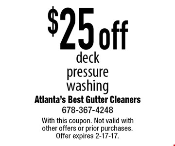 $25 off deck pressure washing. With this coupon. Not valid with other offers or prior purchases. Offer expires 2-17-17.