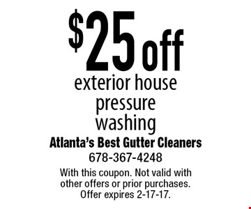 $25 off exterior house pressure washing. With this coupon. Not valid with other offers or prior purchases. Offer expires 2-17-17.
