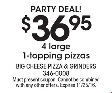 Party Deal! $36.95 for 4 large 1-topping pizzas. Must present coupon. Cannot be combined with any other offers. Expires 11/25/16.