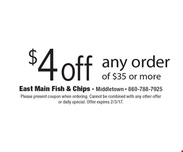 $4 off any order of $35 or more. Please present coupon when ordering. Cannot be combined with any other offer or daily special. Offer expires 2/3/17.