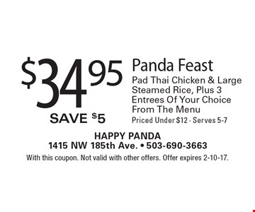 $34.95 Panda Feast Pad Thai Chicken & Large Steamed Rice, Plus 3 Entrees Of Your Choice From The Menu Priced Under $12 - Serves 5-7. With this coupon. Not valid with other offers. Offer expires 2-10-17.