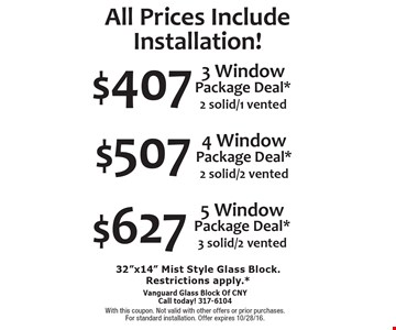 All Prices Include Installation! $627 5 Window Package Deal* 3 solid/2 vented. $507 4 Window Package Deal* 2 solid/2 vented. $407 3 Window Package Deal*2 solid/1 vented.  32