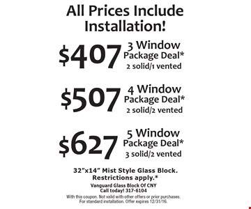 All Prices Include Installation! $627 5 Window Package Deal*3 solid/2 vented OR $507 4 Window Package Deal* 2 solid/2 vented OR $407 3 Window Package Deal* 2 solid/1 vented. 32
