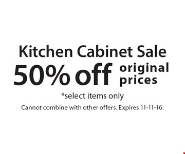 Kitchen Cabinet Sale 50% off original prices *select items only. Cannot combine with other offers. Expires 11-11-16.