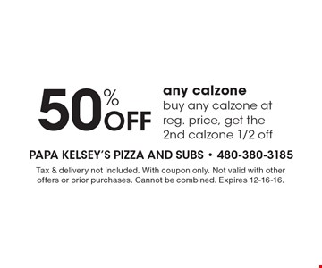 50% Off any calzone. Buy any calzone at reg. price, get the 2nd calzone 1/2 off. Tax & delivery not included. With coupon only. Not valid with other offers or prior purchases. Cannot be combined. Expires 12-16-16.