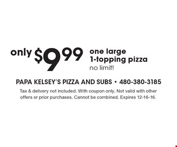 $9.99 one large 1-topping pizza. No limit! Tax & delivery not included. With coupon only. Not valid with other offers or prior purchases. Cannot be combined. Expires 12-16-16.