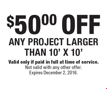 $50.00 OFF ANY PROJECT LARGER THAN 10' X 10'. Valid only if paid in full at time of service. Not valid with any other offer. Expires December 2, 2016.